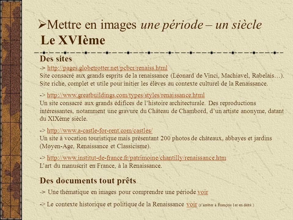 Mettre en images une période – un siècle Le XVIème Des sites -> http://pages.globetrotter.net/pcbcr/renaiss.html Site consacré aux grands esprits de la renaissance (Léonard de Vinci, Machiavel, Rabelais…).