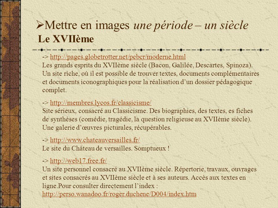 Mettre en images une période – un siècle Le XVIIème -> http://pages.globetrotter.net/pcbcr/moderne.html Les grands esprits du XVIIème siècle (Bacon, Galilée, Descartes, Spinoza).