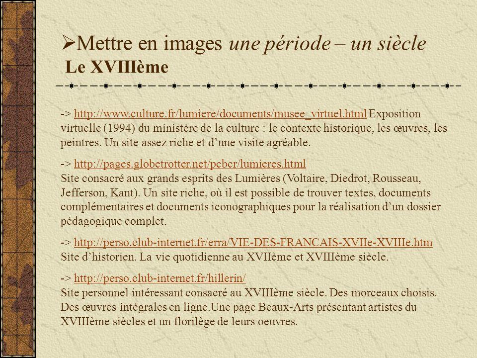 Mettre en images une période – un siècle Le XVIIIème -> http://www.culture.fr/lumiere/documents/musee_virtuel.html Exposition virtuelle (1994) du ministère de la culture : le contexte historique, les œuvres, les peintres.