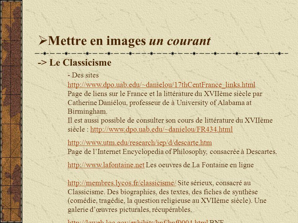 Mettre en images un courant -> Le Classicisme - Des sites http://www.dpo.uab.edu/~danielou/17thCentFrance_links.html Page de liens sur le France et la littérature du XVIIème siècle par Catherine Daniélou, professeur de à University of Alabama at Birmingham.