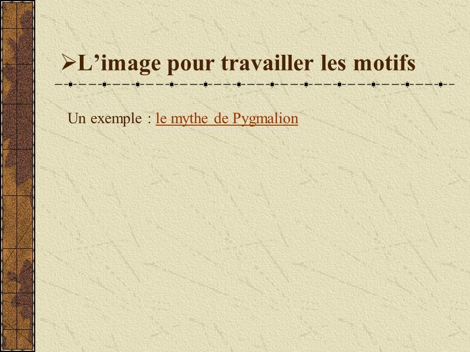 Limage pour travailler les motifs Un exemple : le mythe de Pygmalionle mythe de Pygmalion