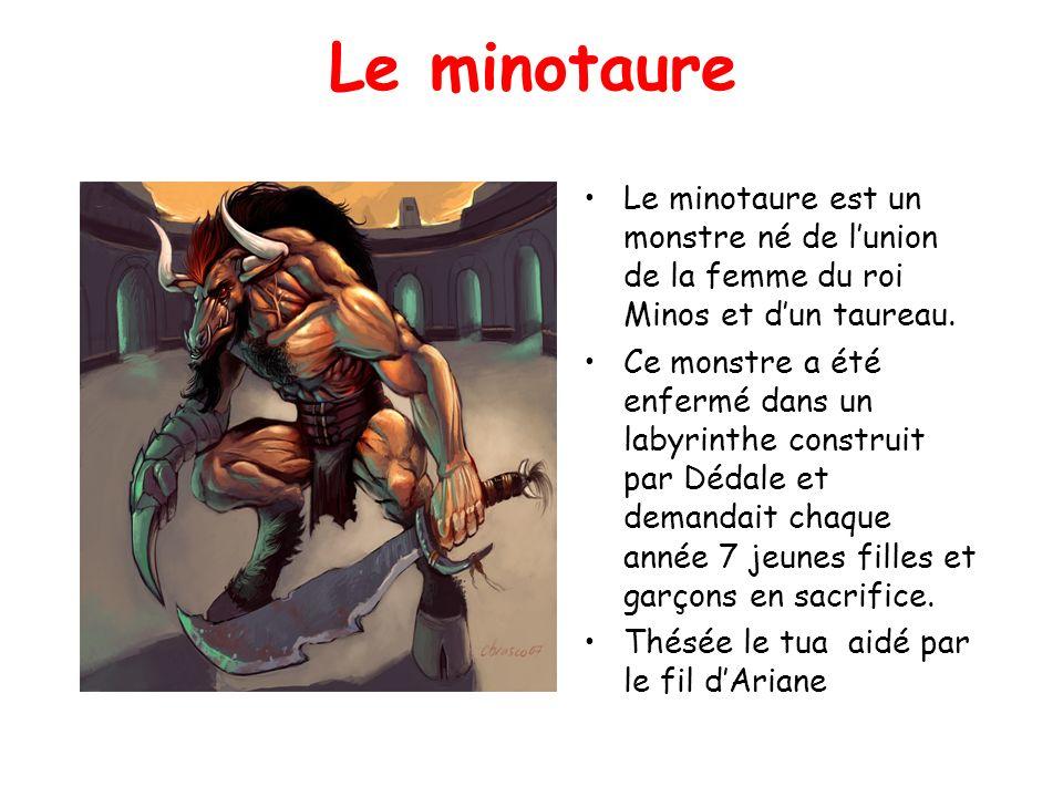 Le minotaure Le minotaure est un monstre né de lunion de la femme du roi Minos et dun taureau. Ce monstre a été enfermé dans un labyrinthe construit p