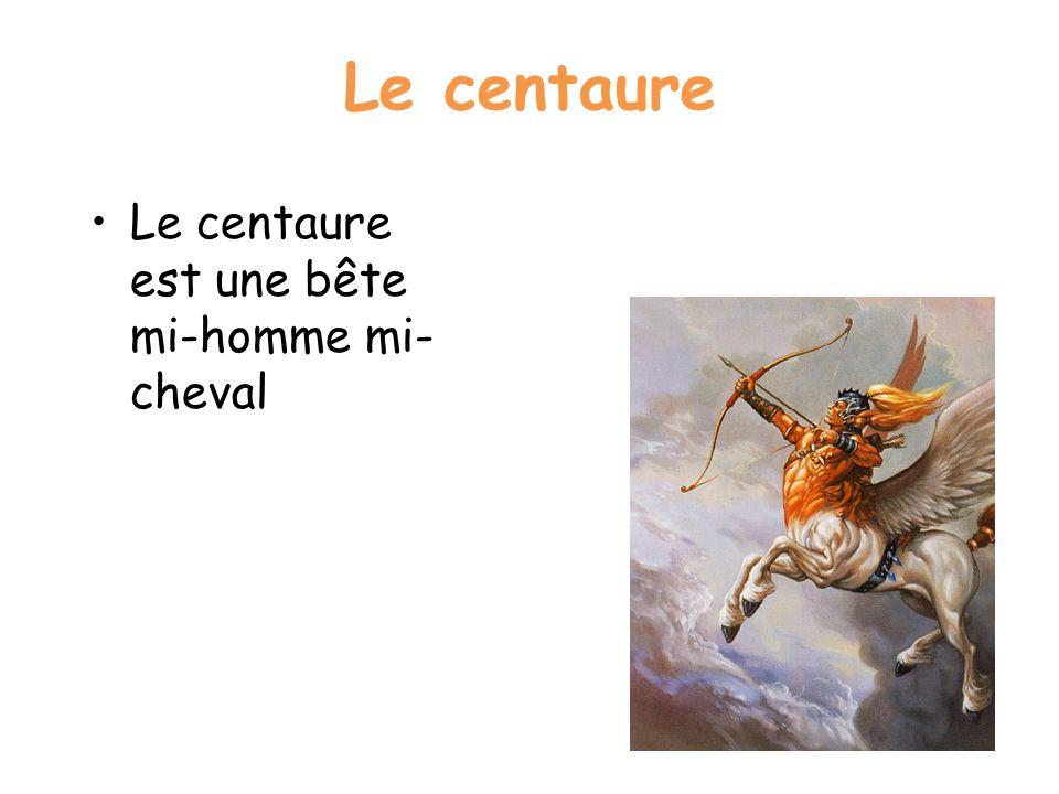 Le centaure Le centaure est une bête mi-homme mi- cheval