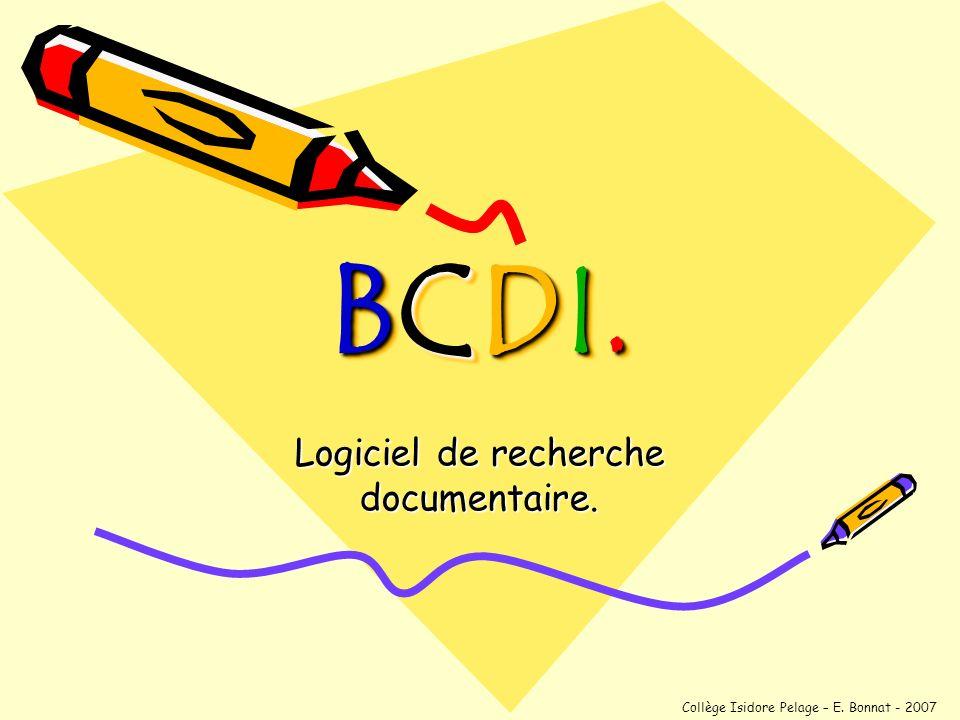 BCDI.BCDI.BCDI.BCDI. BCDI. Logiciel de recherche documentaire. Collège Isidore Pelage – E. Bonnat - 2007