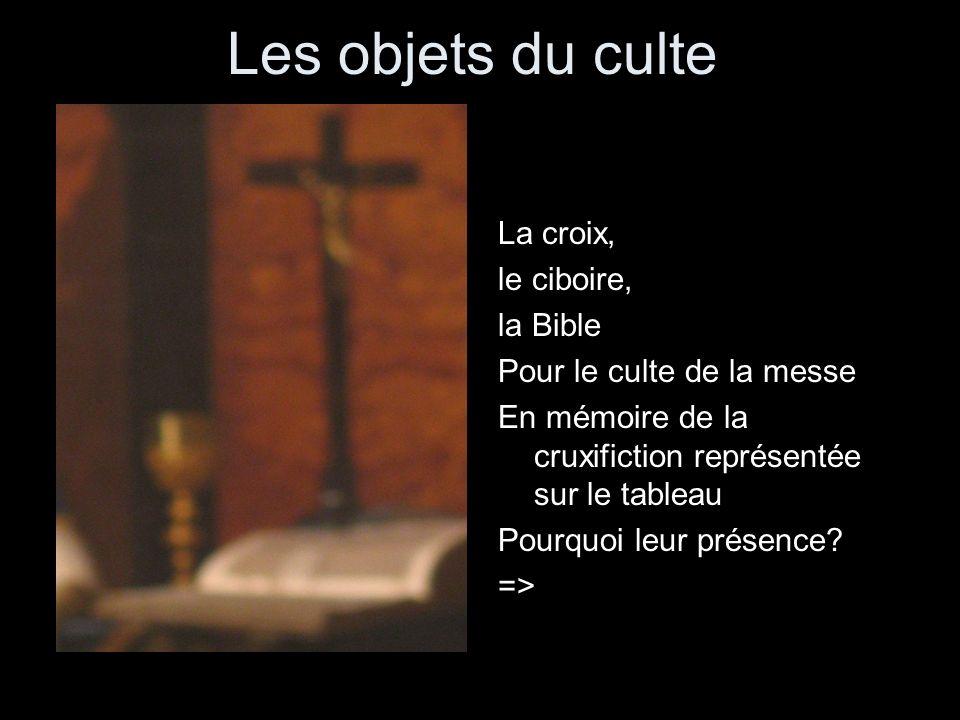 Les objets du culte La croix, le ciboire, la Bible Pour le culte de la messe En mémoire de la cruxifiction représentée sur le tableau Pourquoi leur pr