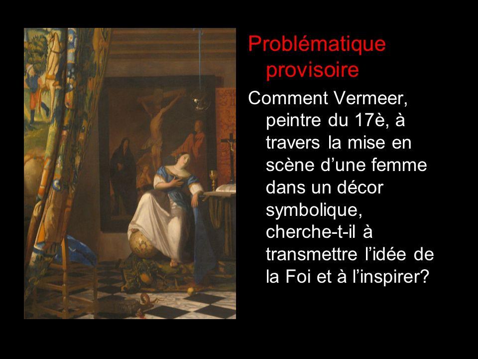 Problématique provisoire Comment Vermeer, peintre du 17è, à travers la mise en scène dune femme dans un décor symbolique, cherche-t-il à transmettre l
