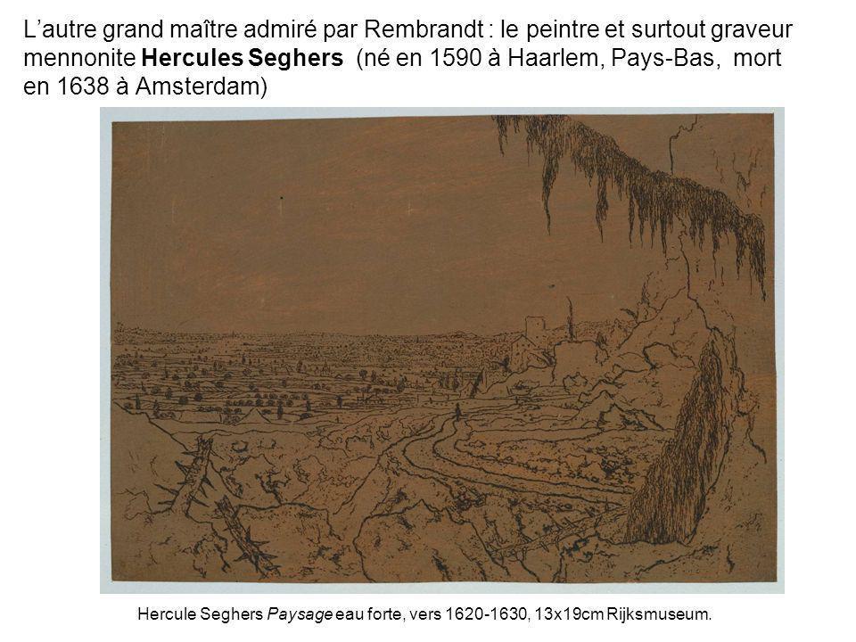 Lautre grand maître admiré par Rembrandt : le peintre et surtout graveur mennonite Hercules Seghers (né en 1590 à Haarlem, Pays-Bas, mort en 1638 à Am