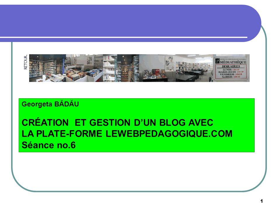 1 Georgeta BĂDĂU CRÉATION ET GESTION DUN BLOG AVEC LA PLATE-FORME LEWEBPEDAGOGIQUE.COM Séance no.6