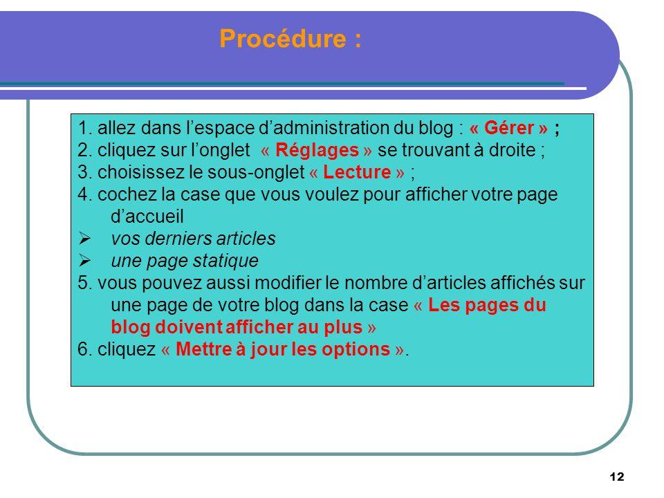 12 Procédure : 1. allez dans lespace dadministration du blog : « Gérer » ; 2. cliquez sur longlet « Réglages » se trouvant à droite ; 3. choisissez le
