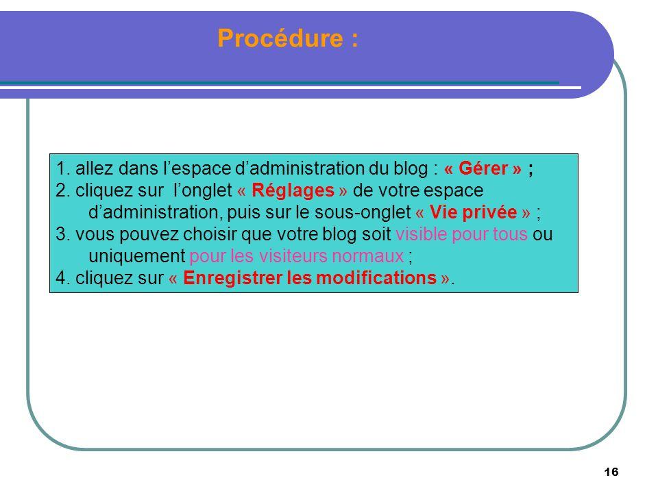 16 Procédure : 1. allez dans lespace dadministration du blog : « Gérer » ; 2. cliquez sur longlet « Réglages » de votre espace dadministration, puis s