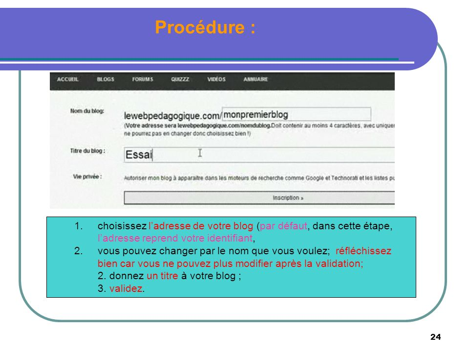 24 Procédure : 1.choisissez ladresse de votre blog (par défaut, dans cette étape, ladresse reprend votre identifiant, 2.vous pouvez changer par le nom que vous voulez; réfléchissez bien car vous ne pouvez plus modifier après la validation; 2.