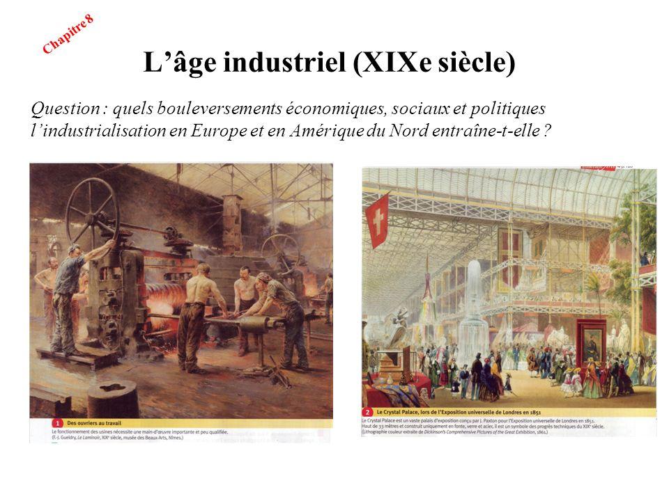 Lâge industriel (XIXe siècle) Question : quels bouleversements économiques, sociaux et politiques lindustrialisation en Europe et en Amérique du Nord