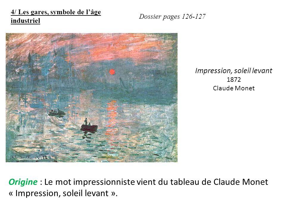 4/ Les gares, symbole de lâge industriel Dossier pages 126-127 Origine : Le mot impressionniste vient du tableau de Claude Monet « Impression, soleil