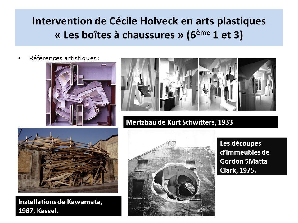 Intervention de Cécile Holveck en arts plastiques « Les boîtes à chaussures » (6 ème 1 et 3) Références artistiques : Mertzbau de Kurt Schwitters, 1933 Les découpes dimmeubles de Gordon 5Matta Clark, 1975.
