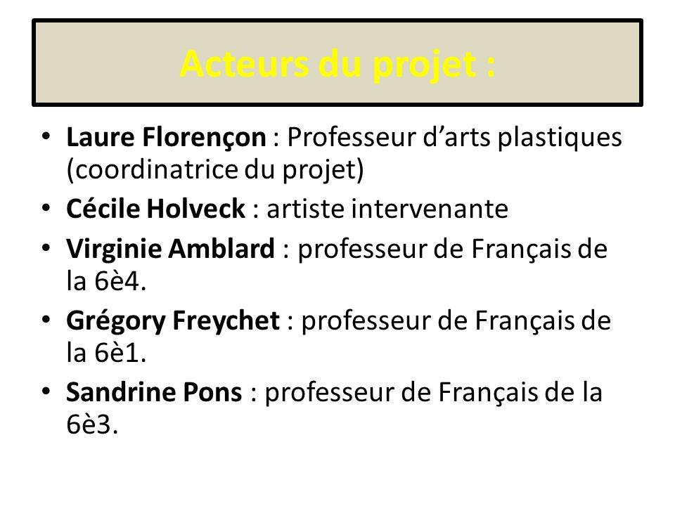 Acteurs du projet : Laure Florençon : Professeur darts plastiques (coordinatrice du projet) Cécile Holveck : artiste intervenante Virginie Amblard : professeur de Français de la 6è4.