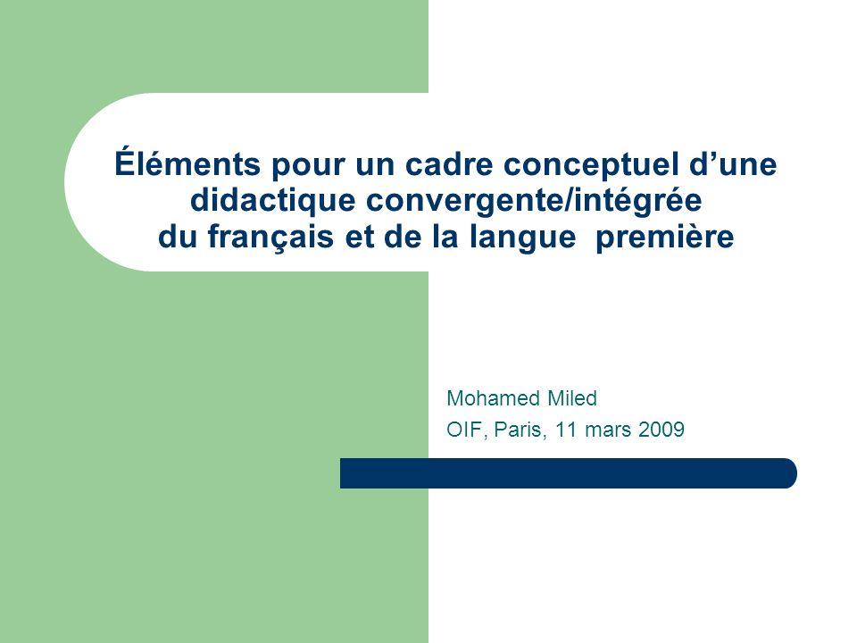 Éléments pour un cadre conceptuel dune didactique convergente/intégrée du français et de la langue première Mohamed Miled OIF, Paris, 11 mars 2009