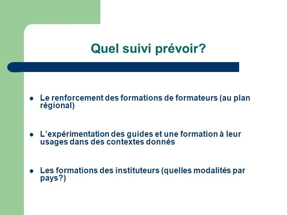Quel suivi prévoir? Le renforcement des formations de formateurs (au plan régional) Lexpérimentation des guides et une formation à leur usages dans de