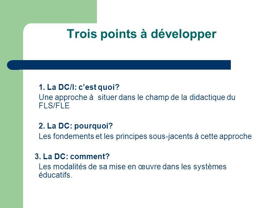 Trois points à développer 1. La DC/I: cest quoi? Une approche à situer dans le champ de la didactique du FLS/FLE 2. La DC: pourquoi? Les fondements et