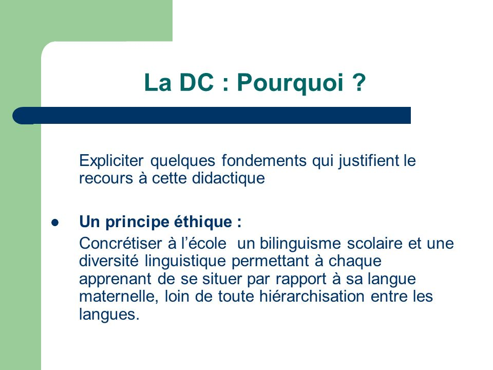 La DC : Pourquoi ? Expliciter quelques fondements qui justifient le recours à cette didactique Un principe éthique : Concrétiser à lécole un bilinguis