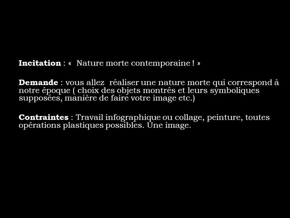Incitation : « Nature morte contemporaine ! » Demande : vous allez réaliser une nature morte qui correspond à notre époque ( choix des objets montrés