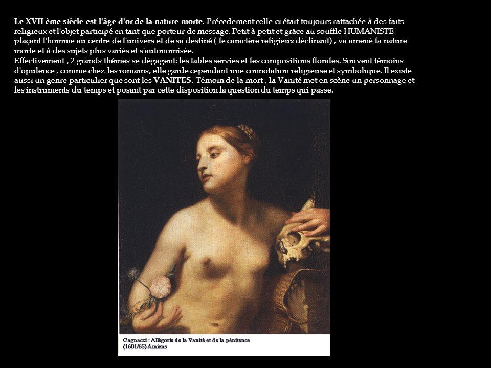 Le XVII ème siècle est l'âge d'or de la nature morte. Précedement celle-ci était toujours rattachée à des faits religieux et l'objet participé en tant