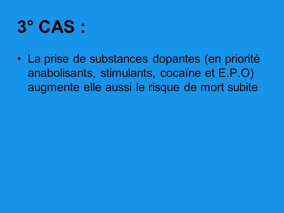 La prise de substances dopantes (en priorité anabolisants, stimulants, cocaïne et E.P.O) augmente elle aussi le risque de mort subite 3° CAS :