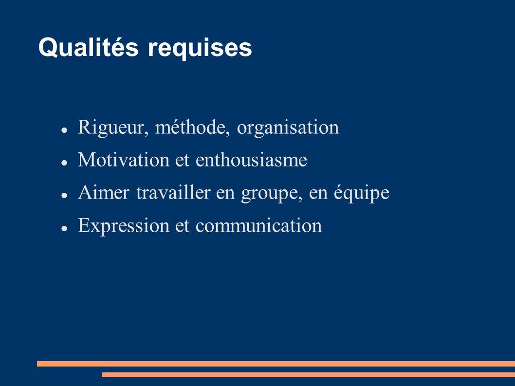 Qualités requises Rigueur, méthode, organisation Motivation et enthousiasme Aimer travailler en groupe, en équipe Expression et communication