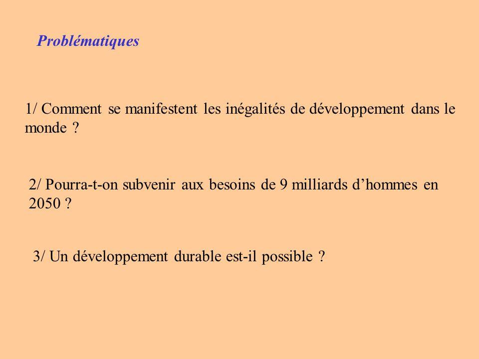 Problématiques 1/ Comment se manifestent les inégalités de développement dans le monde ? 2/ Pourra-t-on subvenir aux besoins de 9 milliards dhommes en