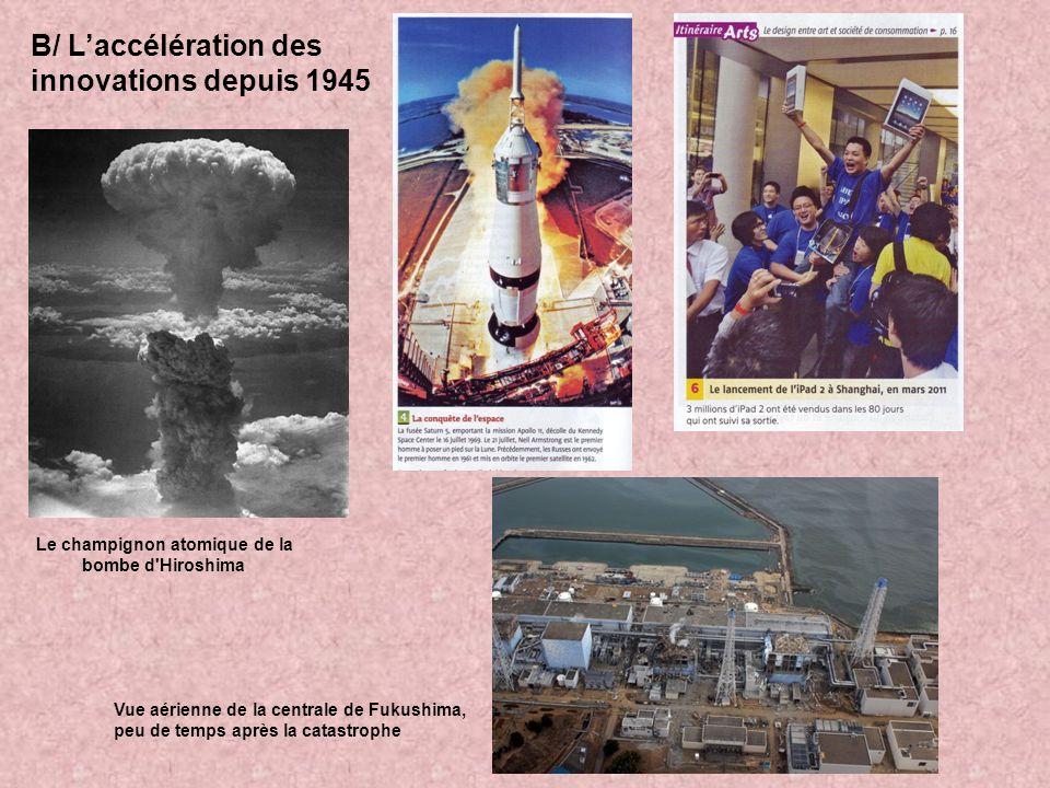 B/ Laccélération des innovations depuis 1945 Le champignon atomique de la bombe d'Hiroshima Vue aérienne de la centrale de Fukushima, peu de temps apr