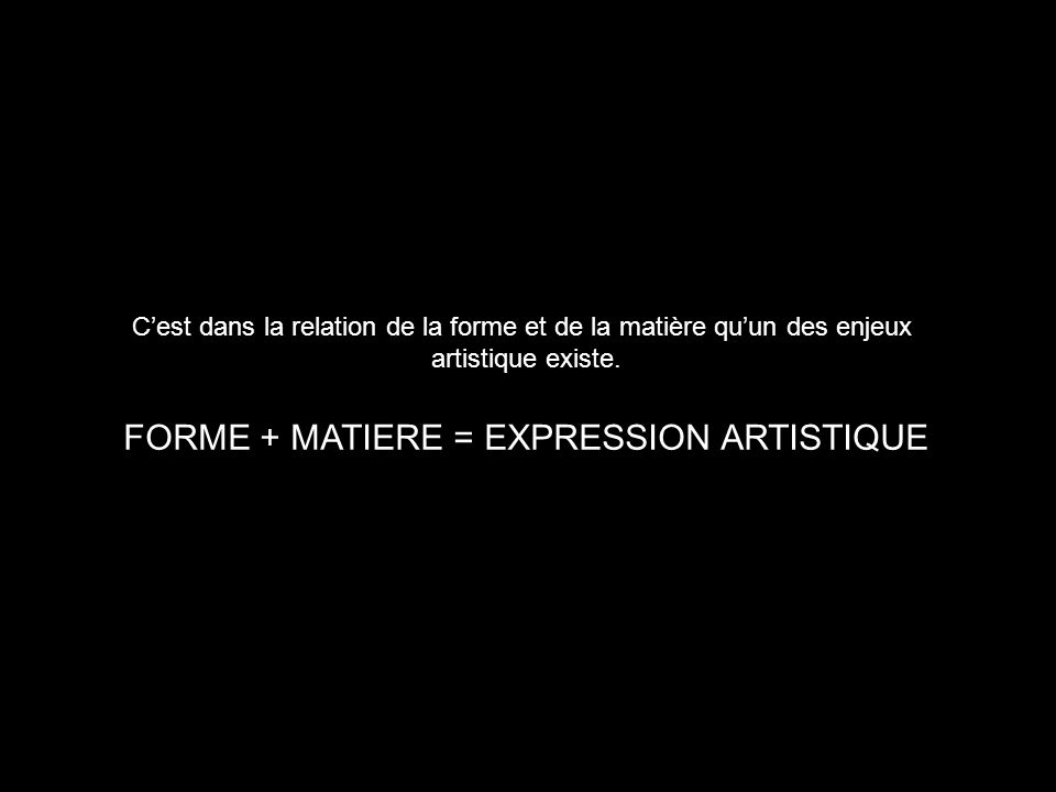 Cest dans la relation de la forme et de la matière quun des enjeux artistique existe. FORME + MATIERE = EXPRESSION ARTISTIQUE