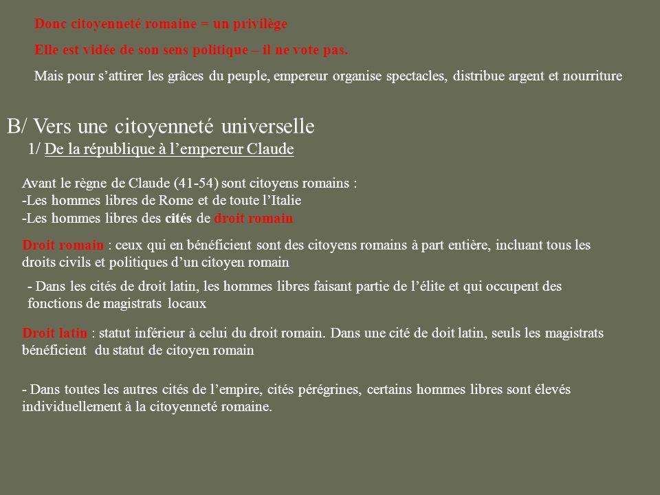 B/ Vers une citoyenneté universelle 1/ De la république à lempereur Claude Avant le règne de Claude (41-54) sont citoyens romains : -Les hommes libres