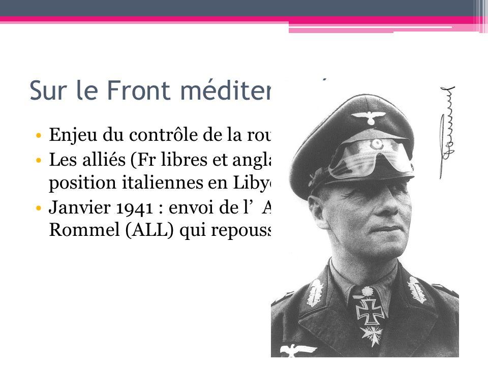 Sur le Front méditerranéen Enjeu du contrôle de la route du Pétrole Les alliés (Fr libres et anglais) attaquent les position italiennes en Libye => Ja