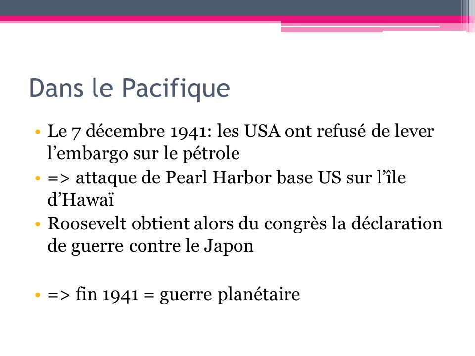 Dans le Pacifique Le 7 décembre 1941: les USA ont refusé de lever lembargo sur le pétrole => attaque de Pearl Harbor base US sur lîle dHawaï Roosevelt