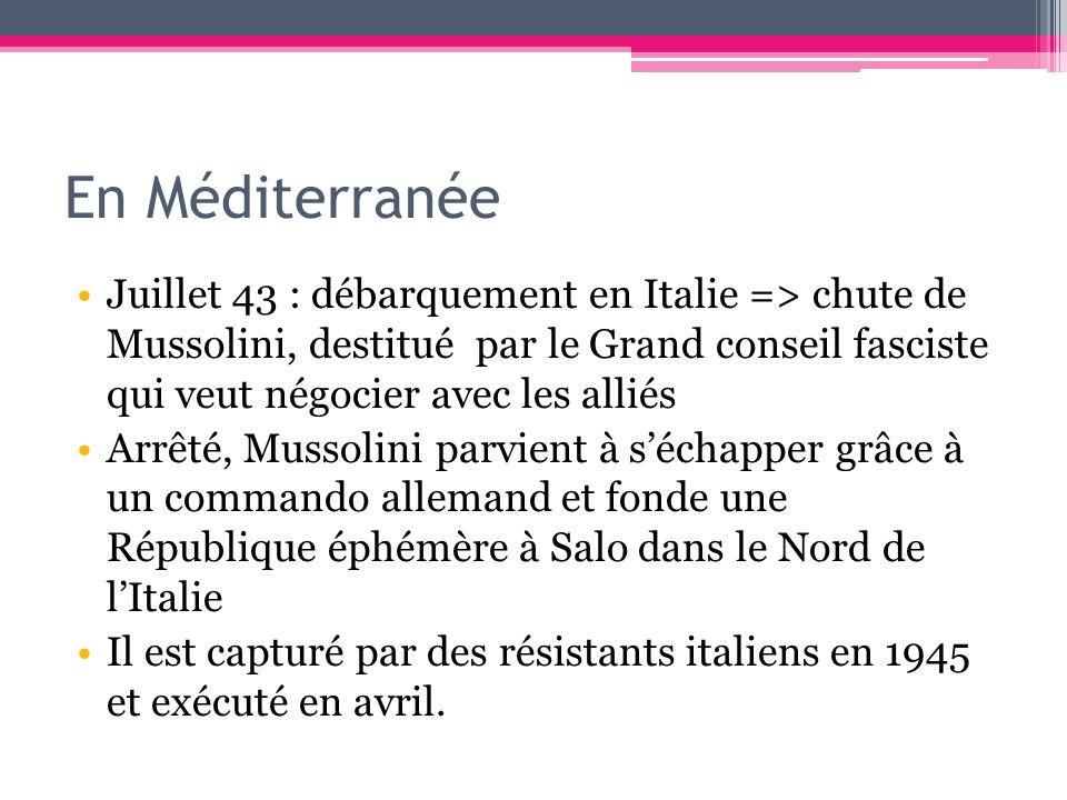 En Méditerranée Juillet 43 : débarquement en Italie => chute de Mussolini, destitué par le Grand conseil fasciste qui veut négocier avec les alliés Ar