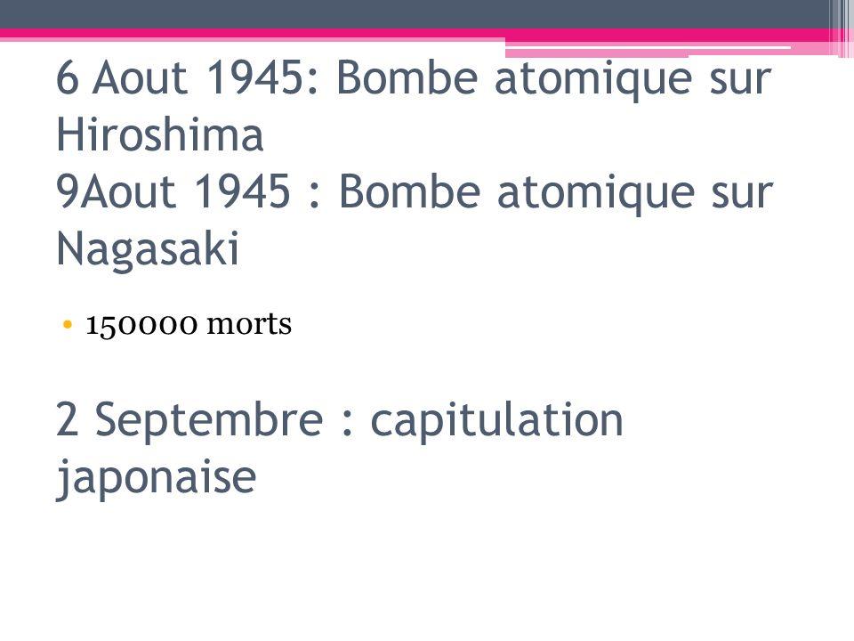6 Aout 1945: Bombe atomique sur Hiroshima 9Aout 1945 : Bombe atomique sur Nagasaki 2 Septembre : capitulation japonaise 150000 morts