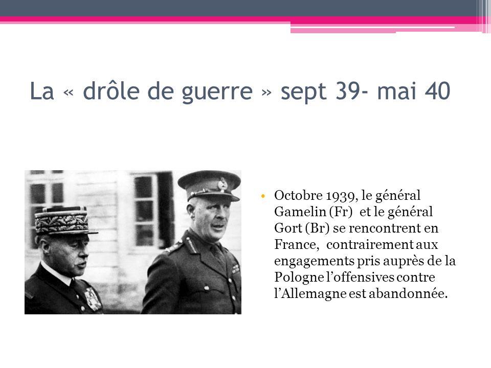 La « drôle de guerre » sept 39- mai 40 Octobre 1939, le général Gamelin (Fr) et le général Gort (Br) se rencontrent en France, contrairement aux engag