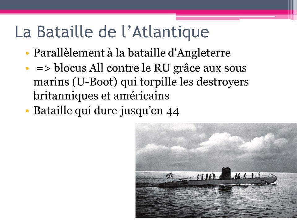 La Bataille de lAtlantique Parallèlement à la bataille d'Angleterre => blocus All contre le RU grâce aux sous marins (U-Boot) qui torpille les destroy
