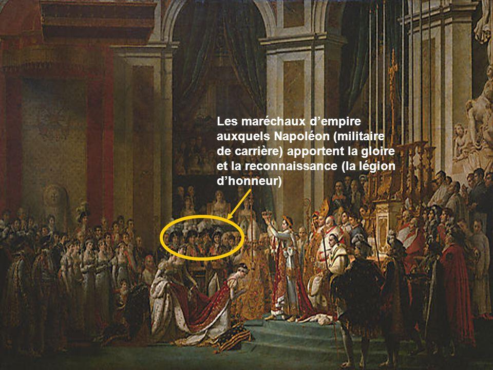 Les maréchaux dempire auxquels Napoléon (militaire de carrière) apportent la gloire et la reconnaissance (la légion dhonneur)