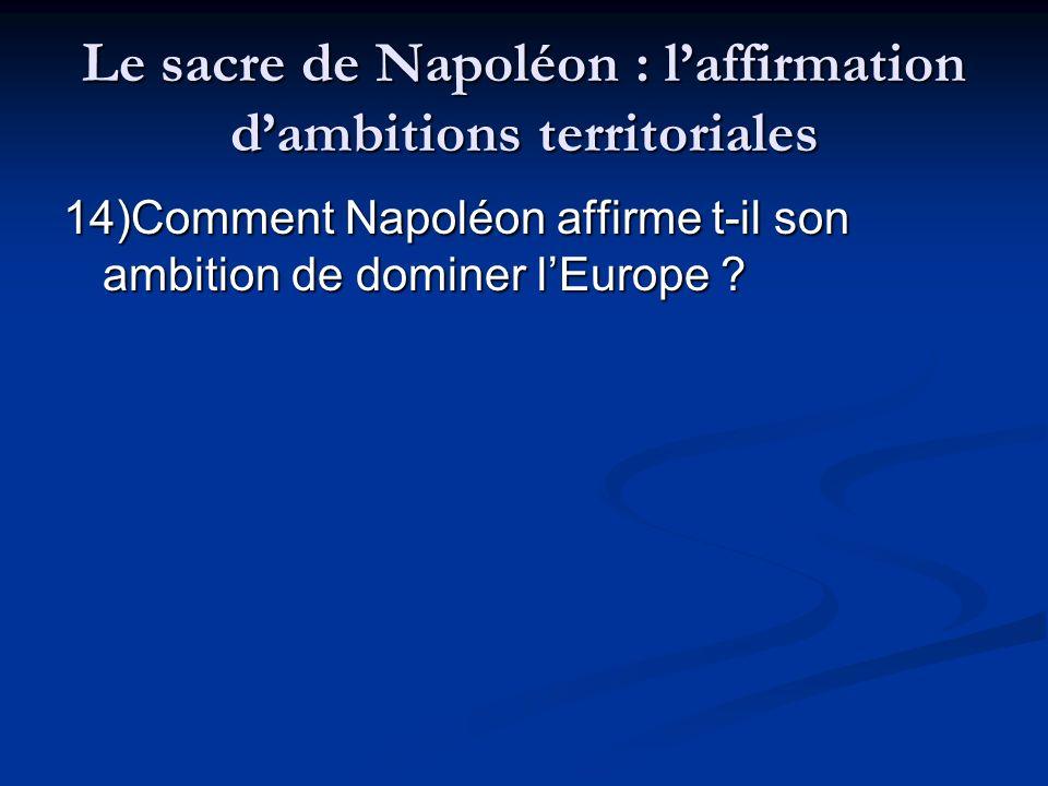 Le sacre de Napoléon : laffirmation dambitions territoriales 14)Comment Napoléon affirme t-il son ambition de dominer lEurope ?
