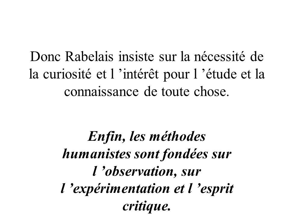 Donc Rabelais insiste sur la nécessité de la curiosité et l intérêt pour l étude et la connaissance de toute chose. Enfin, les méthodes humanistes son
