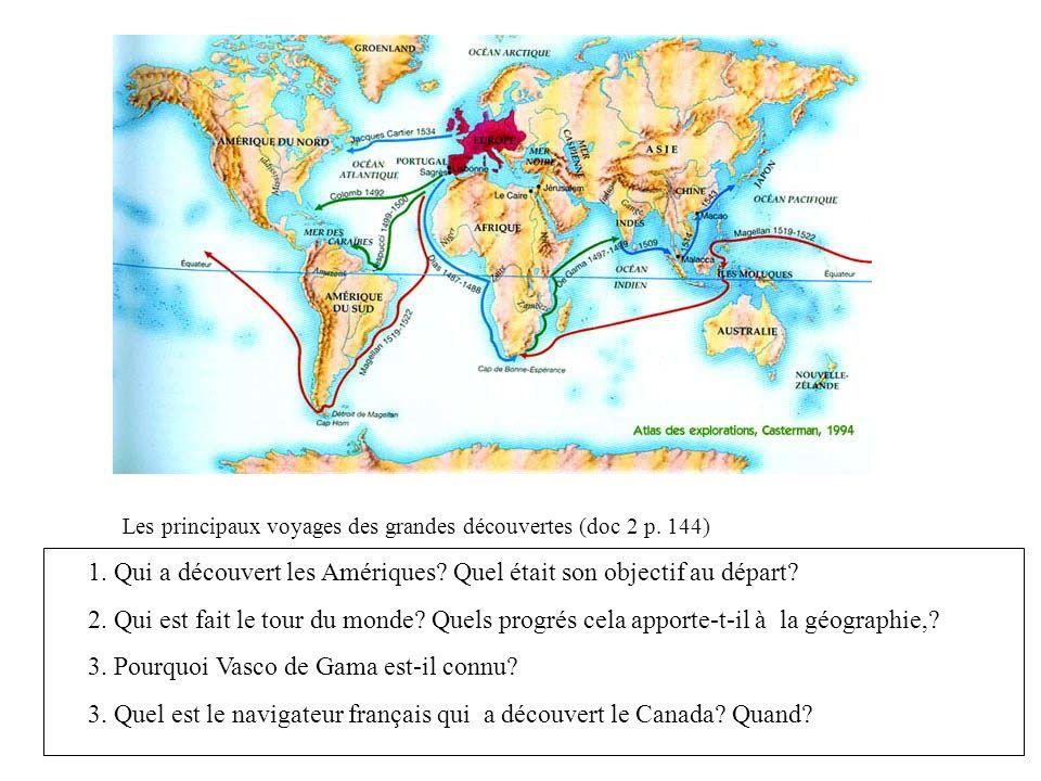 Les principaux voyages des grandes découvertes (doc 2 p. 144) 1. Qui a découvert les Amériques? Quel était son objectif au départ? 2. Qui est fait le