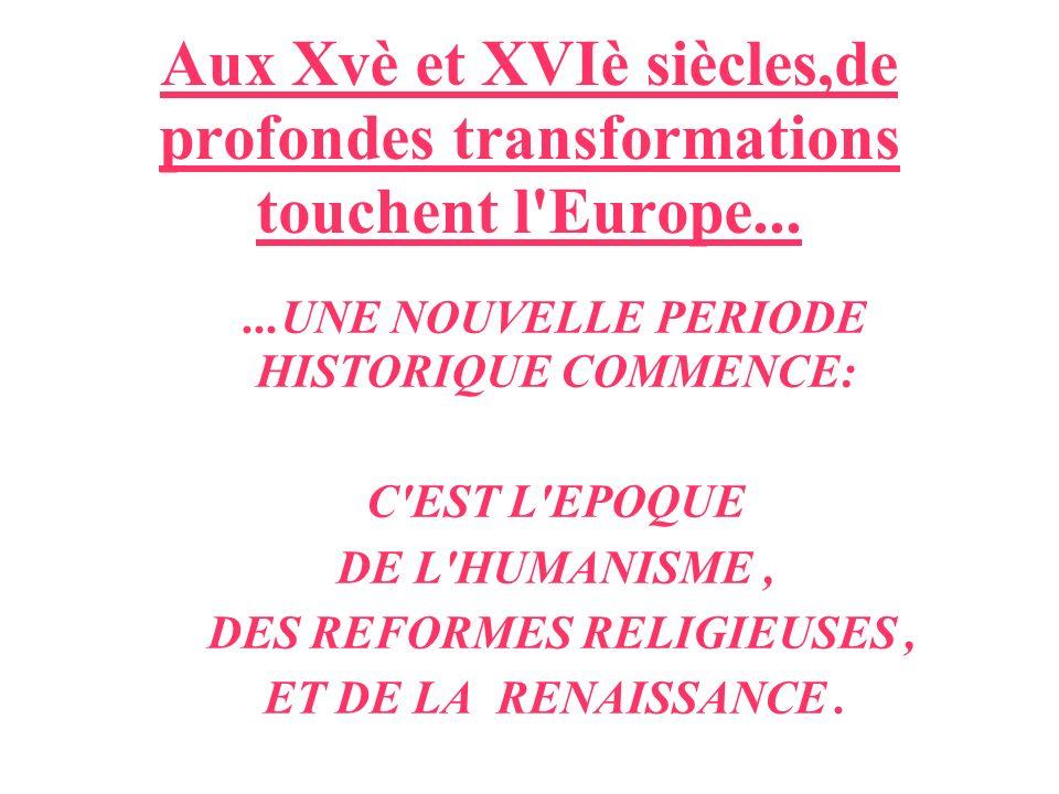 Aux Xvè et XVIè siècles,de profondes transformations touchent l'Europe......UNE NOUVELLE PERIODE HISTORIQUE COMMENCE: C'EST L'EPOQUE DE L'HUMANISME, D