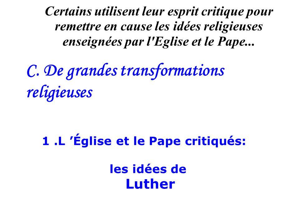 C. De grandes transformations religieuses Certains utilisent leur esprit critique pour remettre en cause les idées religieuses enseignées par l'Eglise