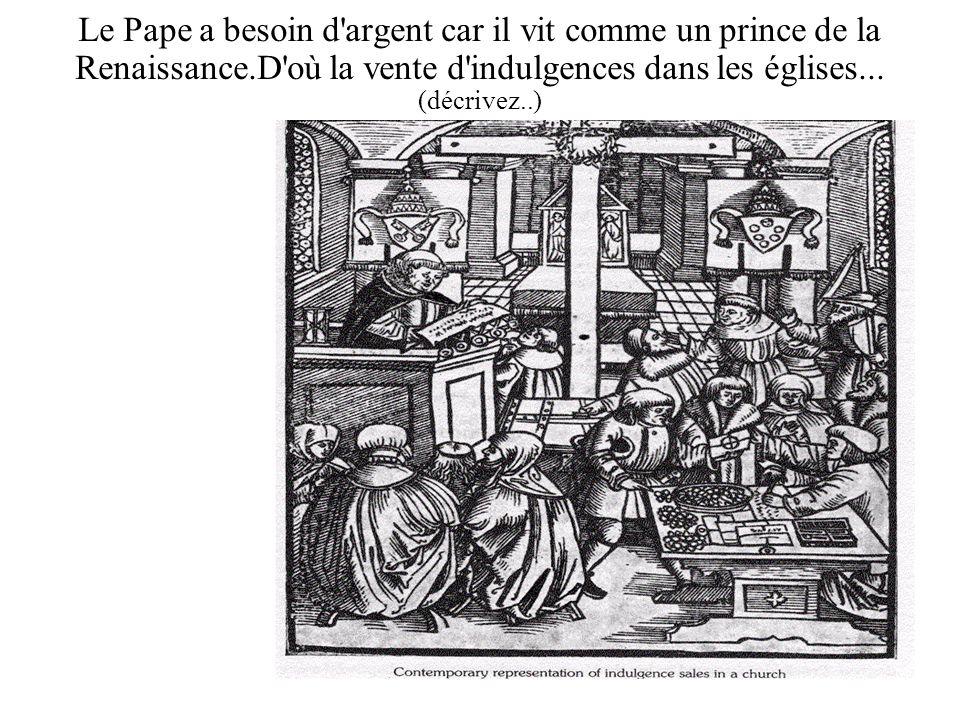 Le Pape a besoin d'argent car il vit comme un prince de la Renaissance.D'où la vente d'indulgences dans les églises... (décrivez..)