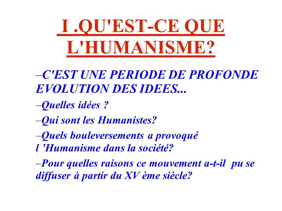 I.QU'EST-CE QUE L'HUMANISME? –C'EST UNE PERIODE DE PROFONDE EVOLUTION DES IDEES... –Quelles idées ? –Qui sont les Humanistes? –Quels bouleversements a