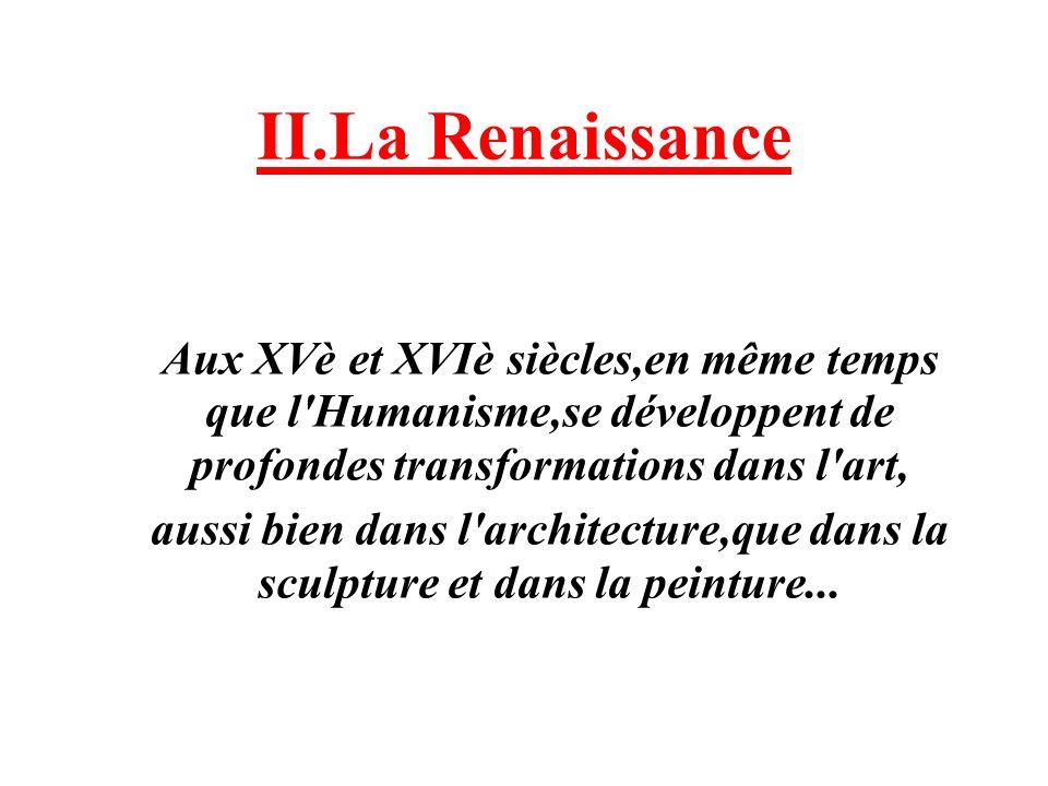 II.La Renaissance Aux XVè et XVIè siècles,en même temps que l'Humanisme,se développent de profondes transformations dans l'art, aussi bien dans l'arch