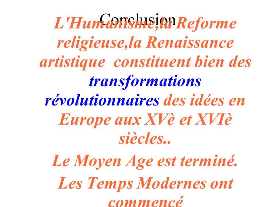 Conclusion L'Humanisme,la Reforme religieuse,la Renaissance artistique constituent bien des transformations révolutionnaires des idées en Europe aux X