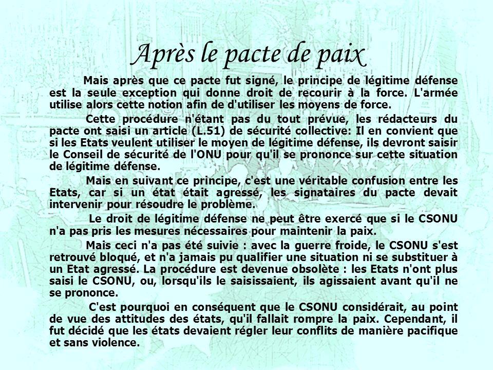 6 6 Après le pacte de paix Mais après que ce pacte fut signé, le principe de légitime défense est la seule exception qui donne droit de recourir à la