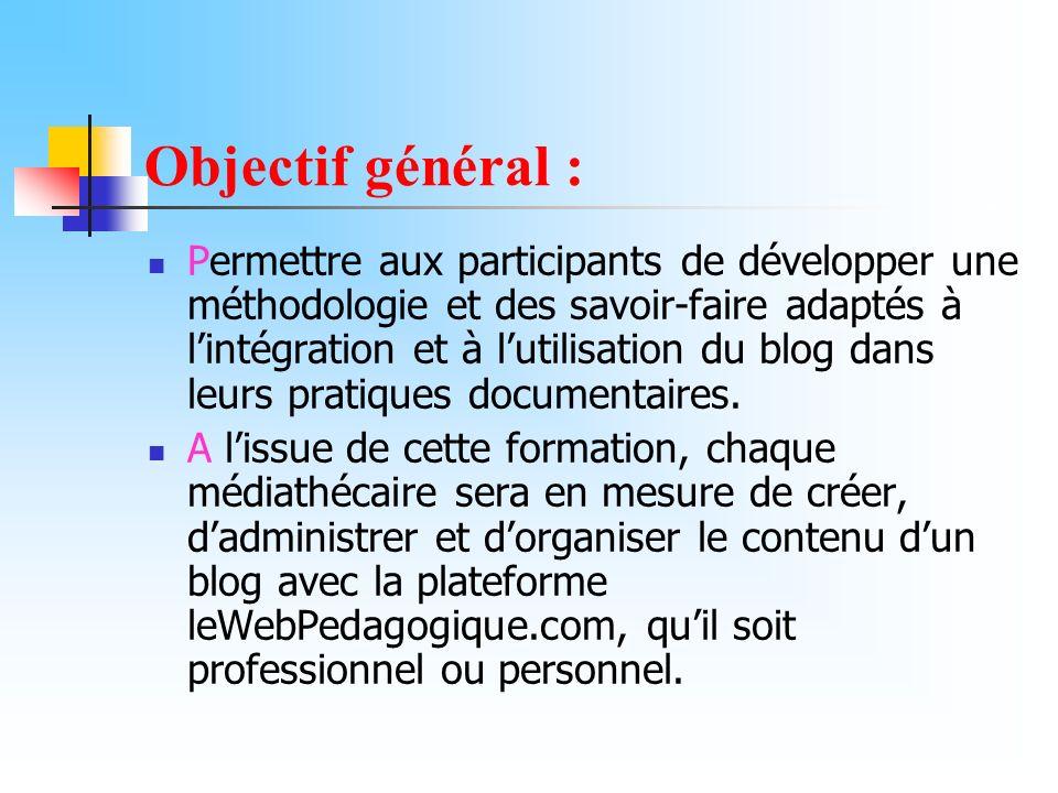 Objectif général : Permettre aux participants de développer une méthodologie et des savoir-faire adaptés à lintégration et à lutilisation du blog dans