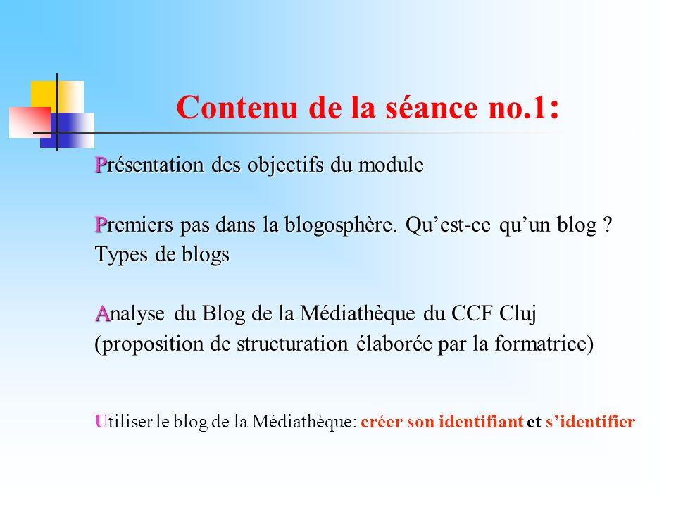 Contenu de la séance no.1 : Présentation des objectifs du module Premiers pas dans la blogosphère. Quest-ce quun blog ? Types de blogs Analyse du Blog